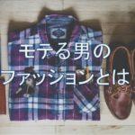 モテる男とモテない男のファッションの違いについて【モテパターンを知ろう】